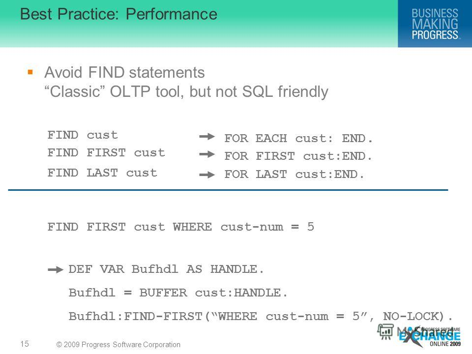 © 2009 Progress Software Corporation Best Practice: Performance Avoid FIND statements Classic OLTP tool, but not SQL friendly 15 FIND FIRST cust WHERE cust-num = 5 DEF VAR Bufhdl AS HANDLE. Bufhdl = BUFFER cust:HANDLE. Bufhdl:FIND-FIRST(WHERE cust-nu