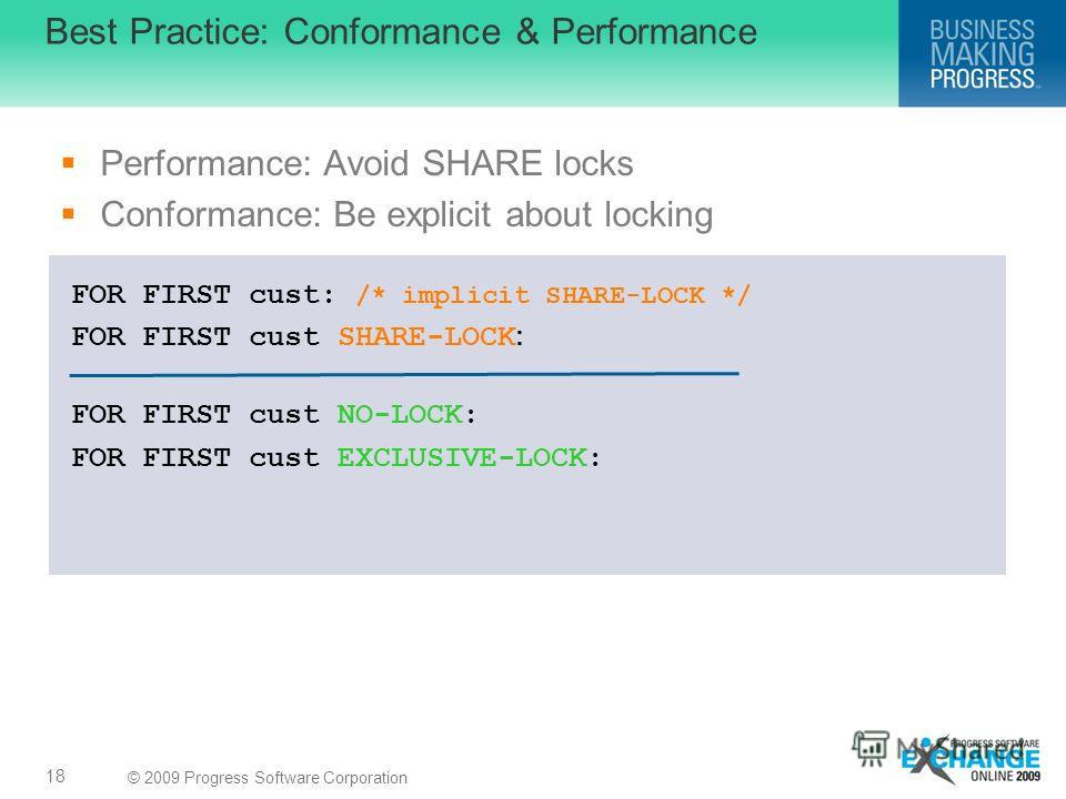 © 2009 Progress Software Corporation Performance: Avoid SHARE locks Conformance: Be explicit about locking Best Practice: Conformance & Performance 18 FOR FIRST cust: /* implicit SHARE-LOCK */ FOR FIRST cust SHARE-LOCK : FOR FIRST cust NO-LOCK: FOR F