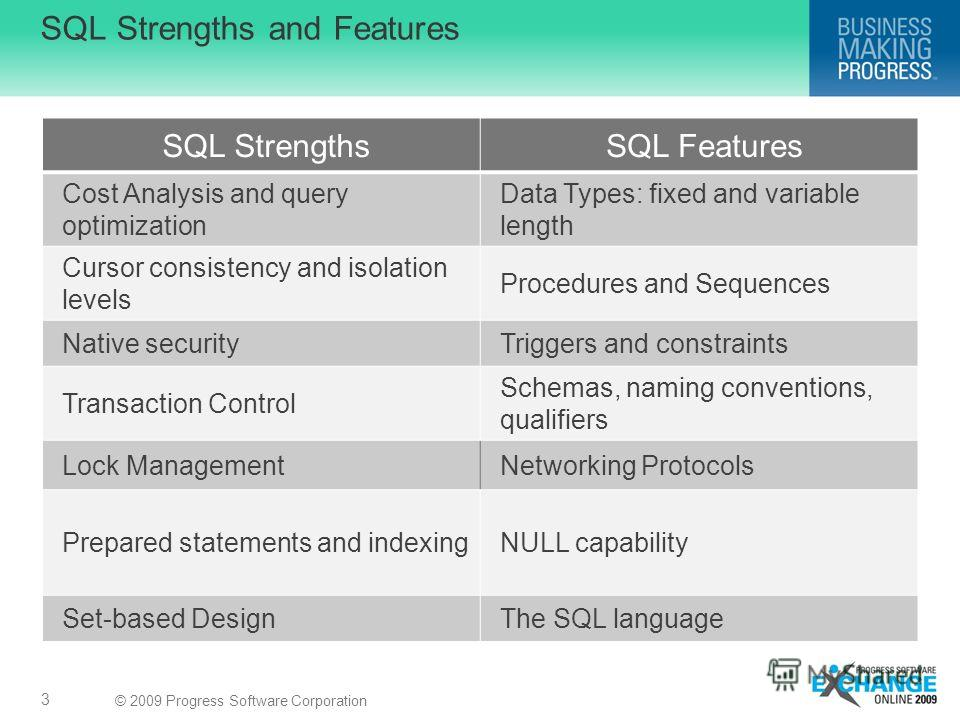 © 2009 Progress Software Corporation SQL Strengths and Features 3 SQL StrengthsSQL Features Cost Analysis and query optimization Data Types: fixed and variable length Cursor consistency and isolation levels Procedures and Sequences Native securityTri