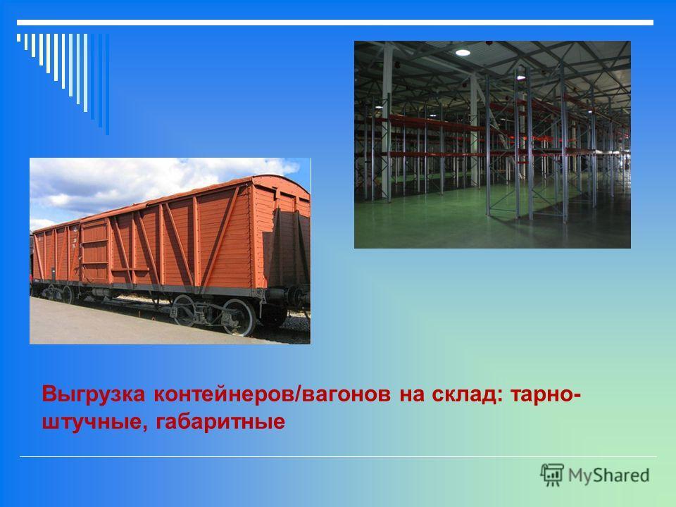 Выгрузка контейнеров/вагонов на склад: тарно- штучные, габаритные