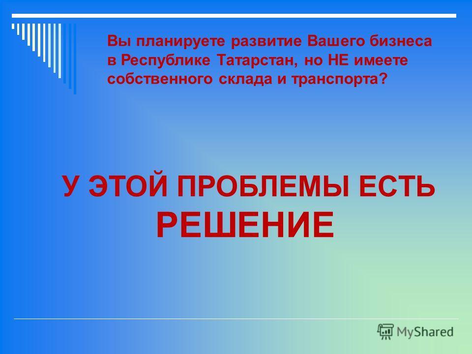 Вы планируете развитие Вашего бизнеса в Республике Татарстан, но НЕ имеете собственного склада и транспорта? У ЭТОЙ ПРОБЛЕМЫ ЕСТЬ РЕШЕНИЕ