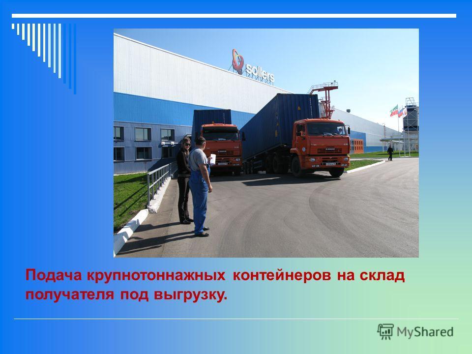 Подача крупнотоннажных контейнеров на склад получателя под выгрузку.