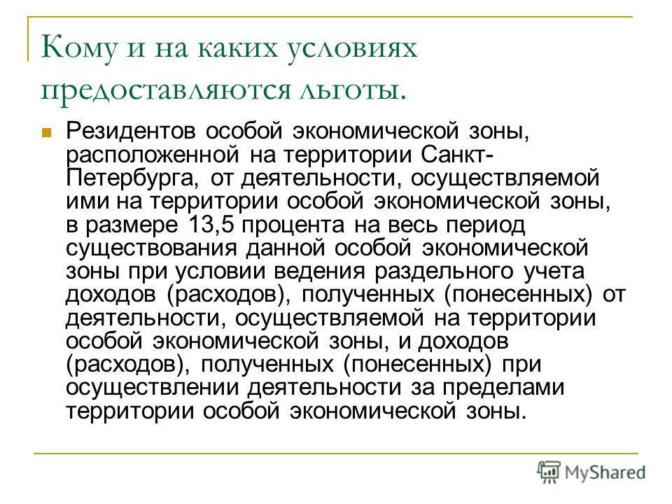 Кому и на каких условиях предоставляются льготы. Резидентов особой экономической зоны, расположенной на территории Санкт- Петербурга, от деятельности, осуществляемой ими на территории особой экономической зоны, в размере 13,5 процента на весь период