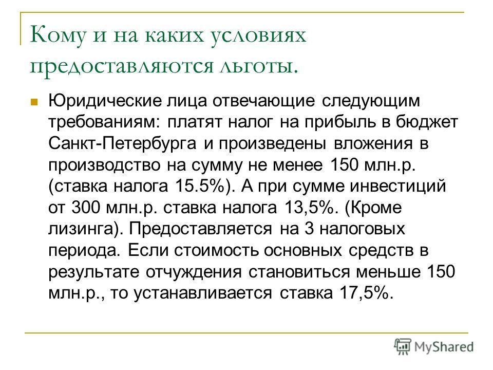 Кому и на каких условиях предоставляются льготы. Юридические лица отвечающие следующим требованиям: платят налог на прибыль в бюджет Санкт-Петербурга и произведены вложения в производство на сумму не менее 150 млн.р. (ставка налога 15.5%). А при сумм