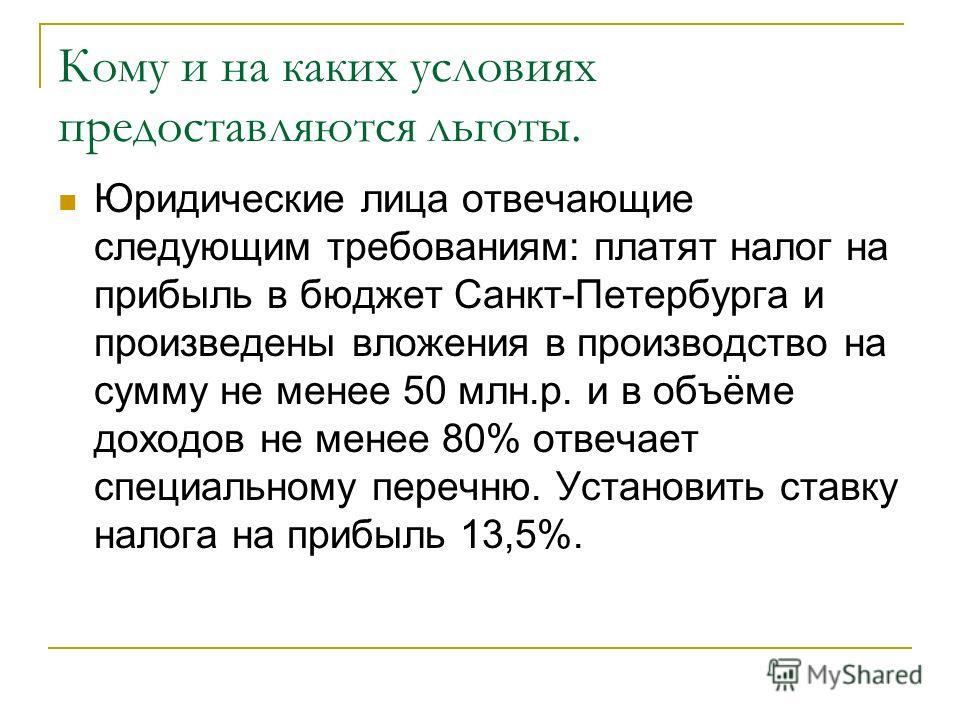 Кому и на каких условиях предоставляются льготы. Юридические лица отвечающие следующим требованиям: платят налог на прибыль в бюджет Санкт-Петербурга и произведены вложения в производство на сумму не менее 50 млн.р. и в объёме доходов не менее 80% от