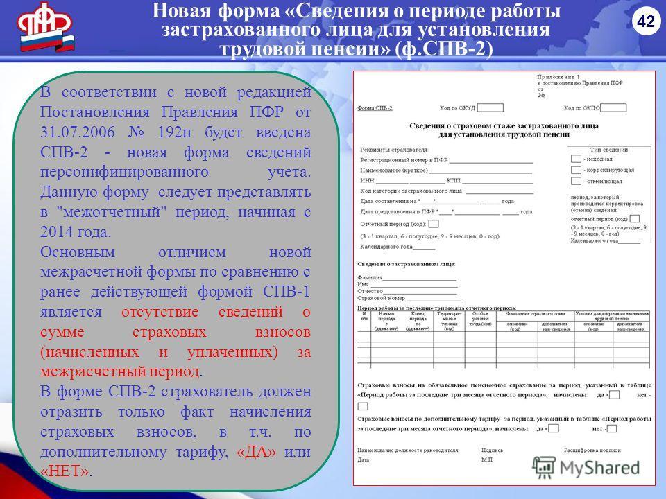 Новая форма «Сведения о периоде работы застрахованного лица для установления трудовой пенсии» (ф.СПВ-2) 42 В соответствии с новой редакцией Постановления Правления ПФР от 31.07.2006 192 п будет введена СПВ-2 - новая форма сведений персонифицированног