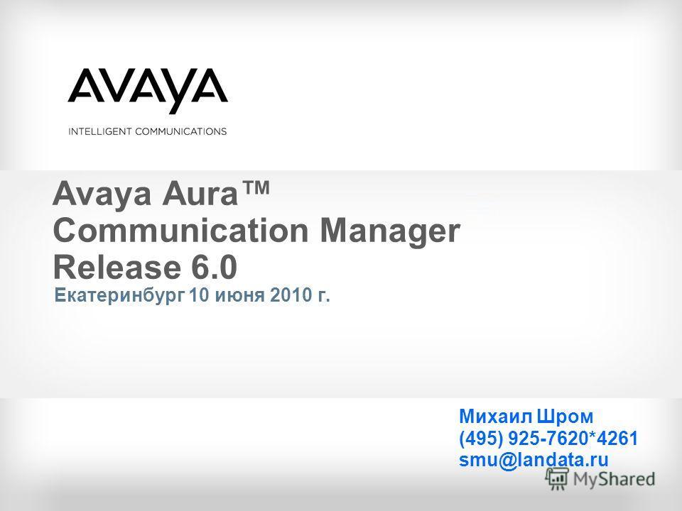 Avaya Aura Communication Manager Release 6.0 Екатеринбург 10 июня 2010 г. Михаил Шром (495) 925-7620*4261 smu@landata.ru