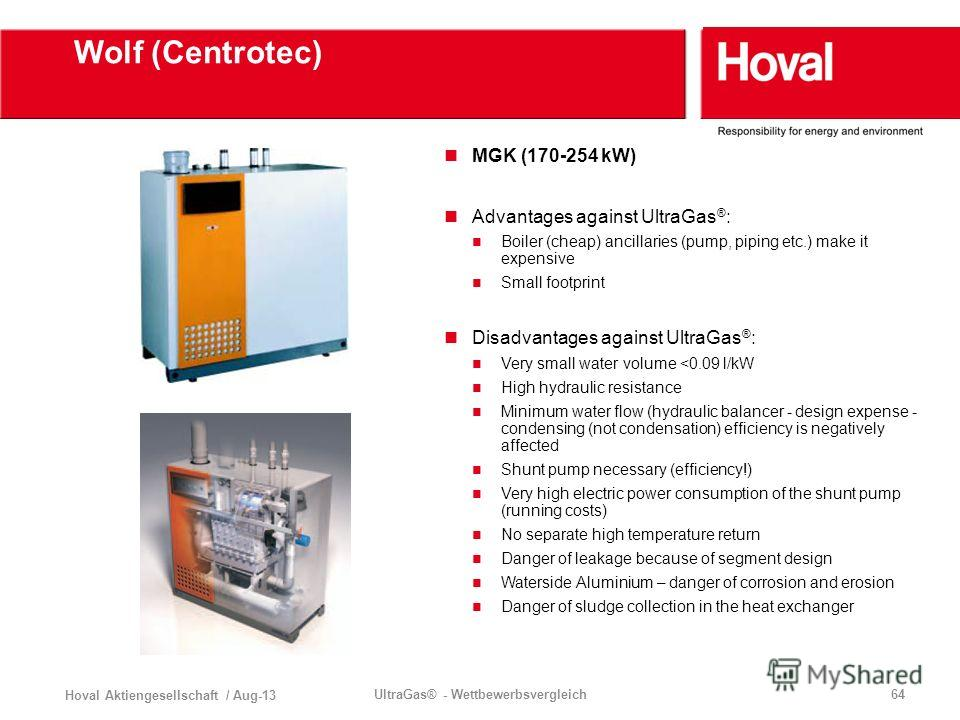 Hoval Aktiengesellschaft / Aug-13 UltraGas® - Wettbewerbsvergleich64 Wolf (Centrotec) MGK (170-254 kW) Advantages against UltraGas ® : Boiler (cheap) ancillaries (pump, piping etc.) make it expensive Small footprint Disadvantages against UltraGas ® :