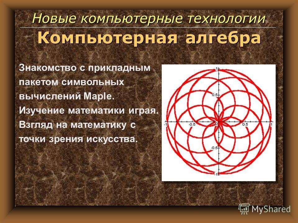Компьютерная алгебра Знакомство с прикладным пакетом символьных вычислений Maple. Изучение математики играя. Взгляд на математику с точки зрения искусства. Новые компьютерные технологии