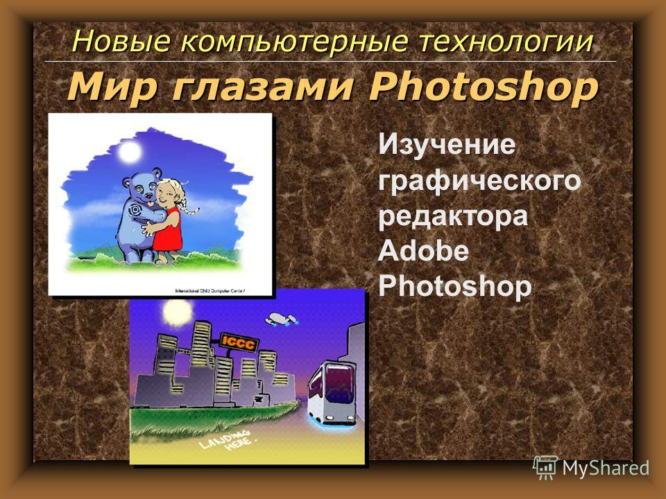 Изучение графического редактора Adobe Photoshop Новые компьютерные технологии Мир глазами Photoshop