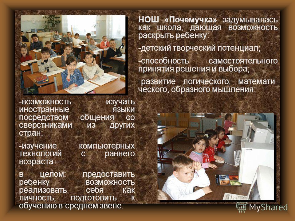НОШ «Почемучка» задумывалась как школа, дающая возможность раскрыть ребенку: -детский творческий потенциал; -способность самостоятельного принятия решения и выбора; -развитие логического, математического, образного мышления; -возможность изучать инос