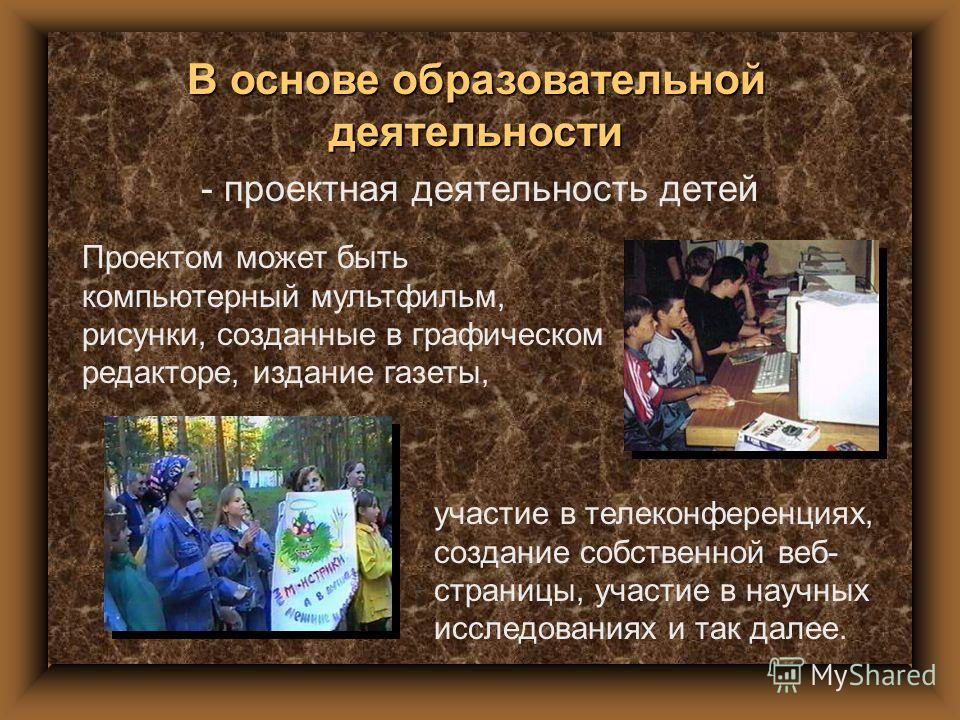 - проектная деятельность детей В основе образовательной деятельности Проектом может быть компьютерный мультфильм, рисунки, созданные в графическом редакторе, издание газеты, участие в телеконференциях, создание собственной веб- страницы, участие в на