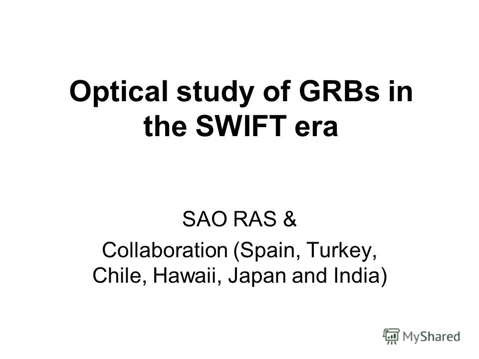 Optical study of GRBs in the SWIFT era SAO RAS & Collaboration (Spain, Turkey, Chile, Hawaii, Japan and India)