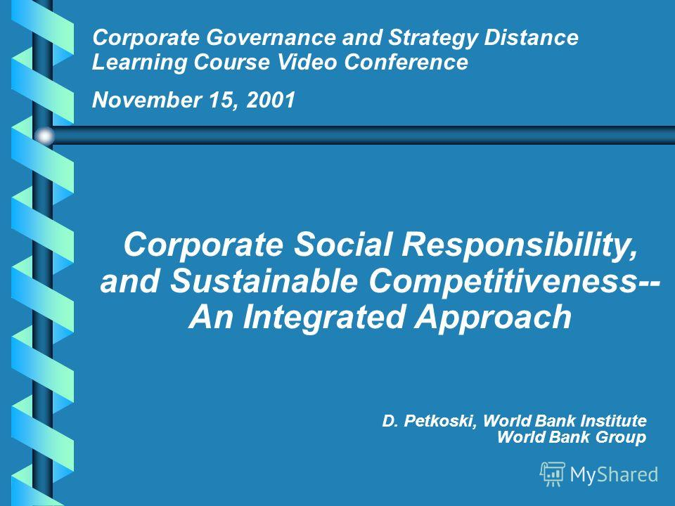 D. Petkoski, World Bank Institute World Bank Group Corporate Governance and Strategy Distance Learning Course Video Conference November 15, 2001 Corporate Social Responsibility, and Sustainable Competitiveness-- An Integrated Approach