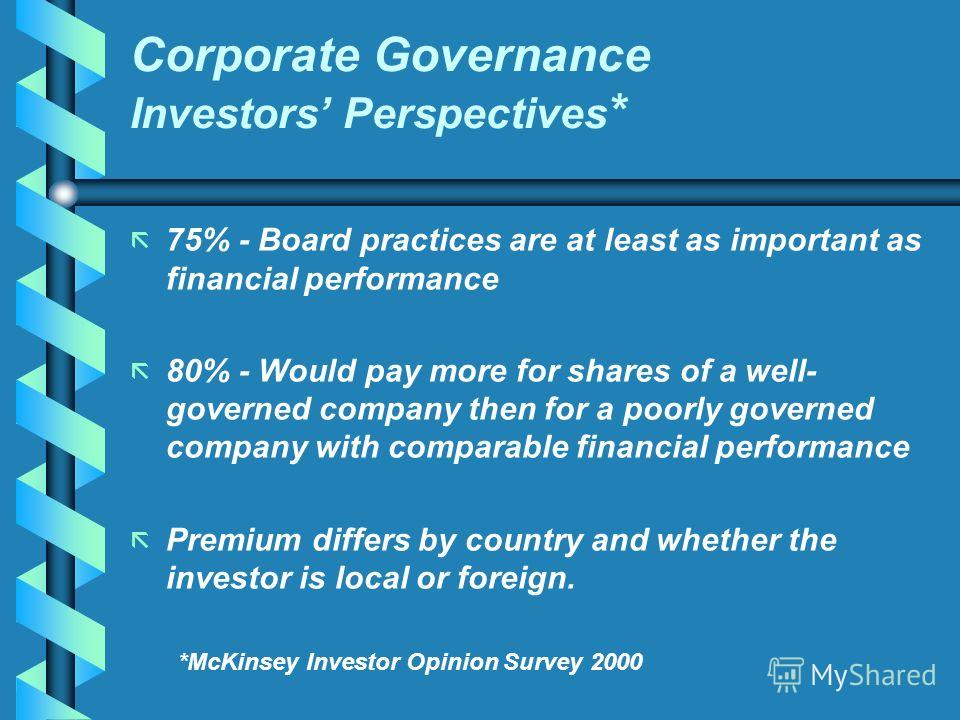 Corporate Governance Investors Perspectives * ã ã 75% - Board practices are at least as important as financial performance ã ã 80% - Would pay more for shares of a well- governed company then for a poorly governed company with comparable financial pe