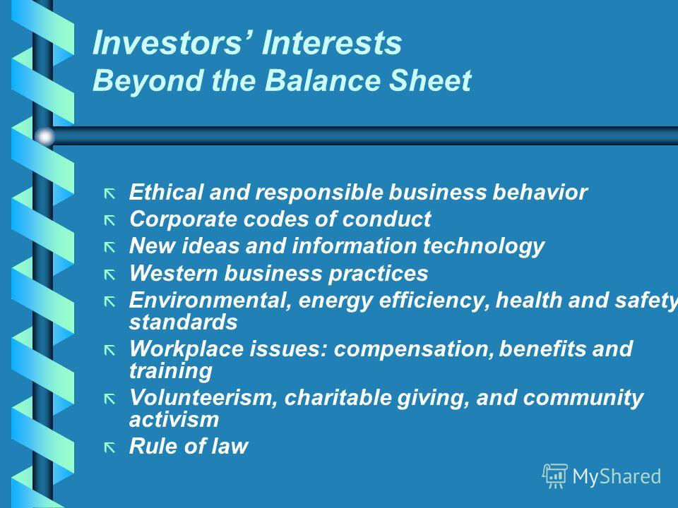 Investors Interests Beyond the Balance Sheet ã ã Ethical and responsible business behavior ã ã Corporate codes of conduct ã ã New ideas and information technology ã ã Western business practices ã ã Environmental, energy efficiency, health and safety