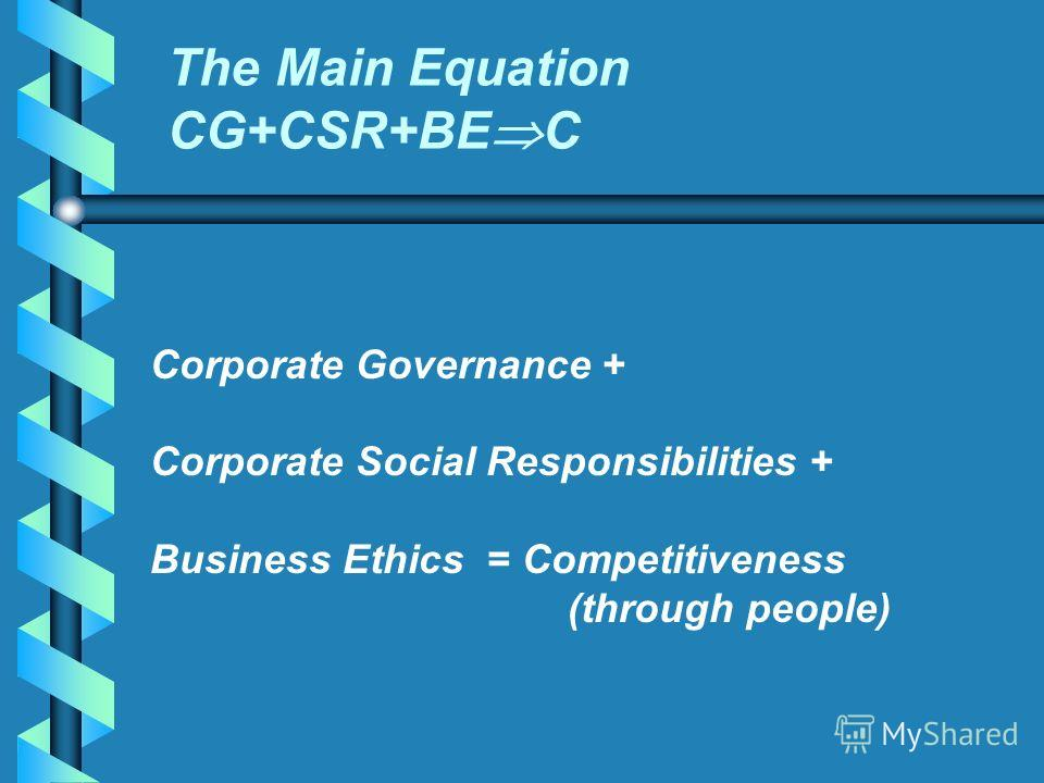 Corporate Governance + Corporate Social Responsibilities + Business Ethics = Competitiveness (through people) The Main Equation CG+CSR+BE C