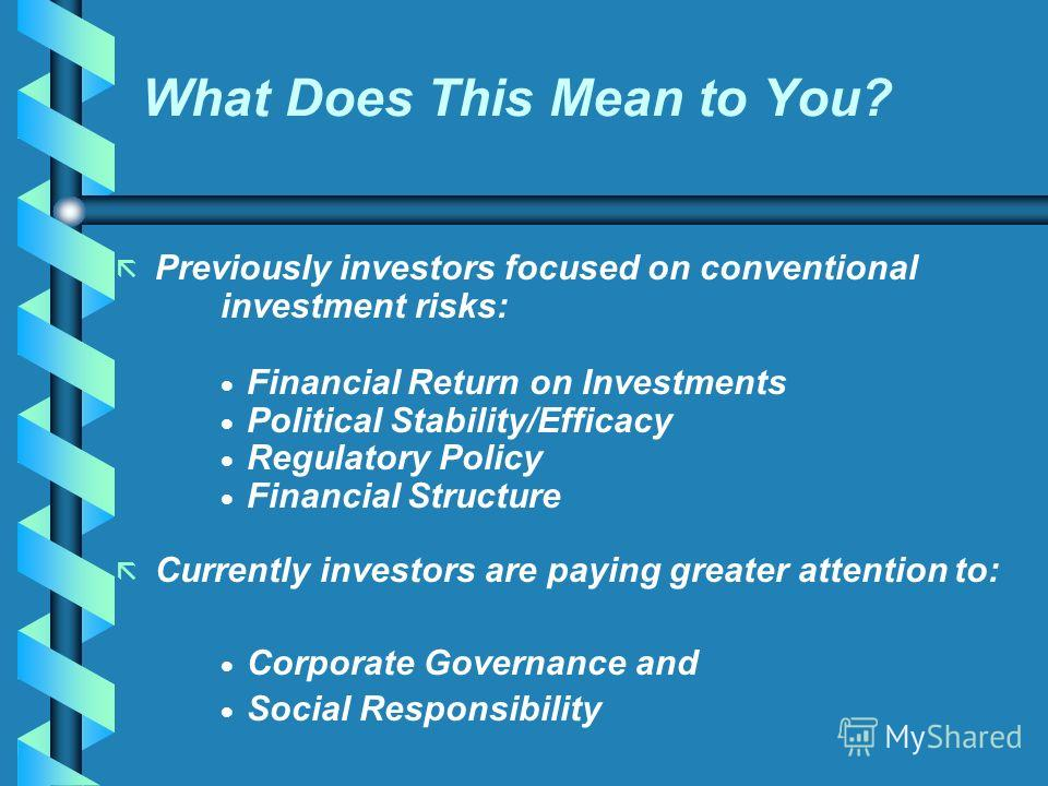 What Does This Mean to You? Previously investors focused on conventional investment risks: Financial Return on Investments Political Stability/Efficacy Regulatory Policy Financial Structure ã ã Currently investors are paying greater attention to: Cor