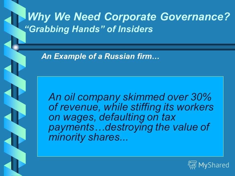 Why We Need Corporate Governance? Grabbing Hands of Insiders An oil company skimmed over 30% of revenue, while stiffing its workers on wages, defaulting on tax payments…destroying the value of minority shares... An Example of a Russian firm…