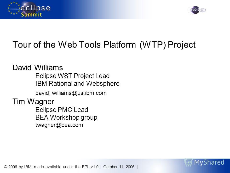 © 2006 by IBM; made available under the EPL v1.0 | October 11, 2006 | Tour of the Web Tools Platform (WTP) Project David Williams Eclipse WST Project Lead IBM Rational and Websphere david_williams@us.ibm.com Tim Wagner Eclipse PMC Lead BEA Workshop g