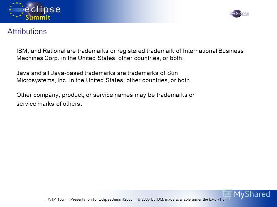 WTP Tour | Presentation for EclipseSummit2006 | © 2006 by IBM, made available under the EPL v1.0 Attributions IBM, and Rational are trademarks or registered trademark of International Business Machines Corp. in the United States, other countries, or