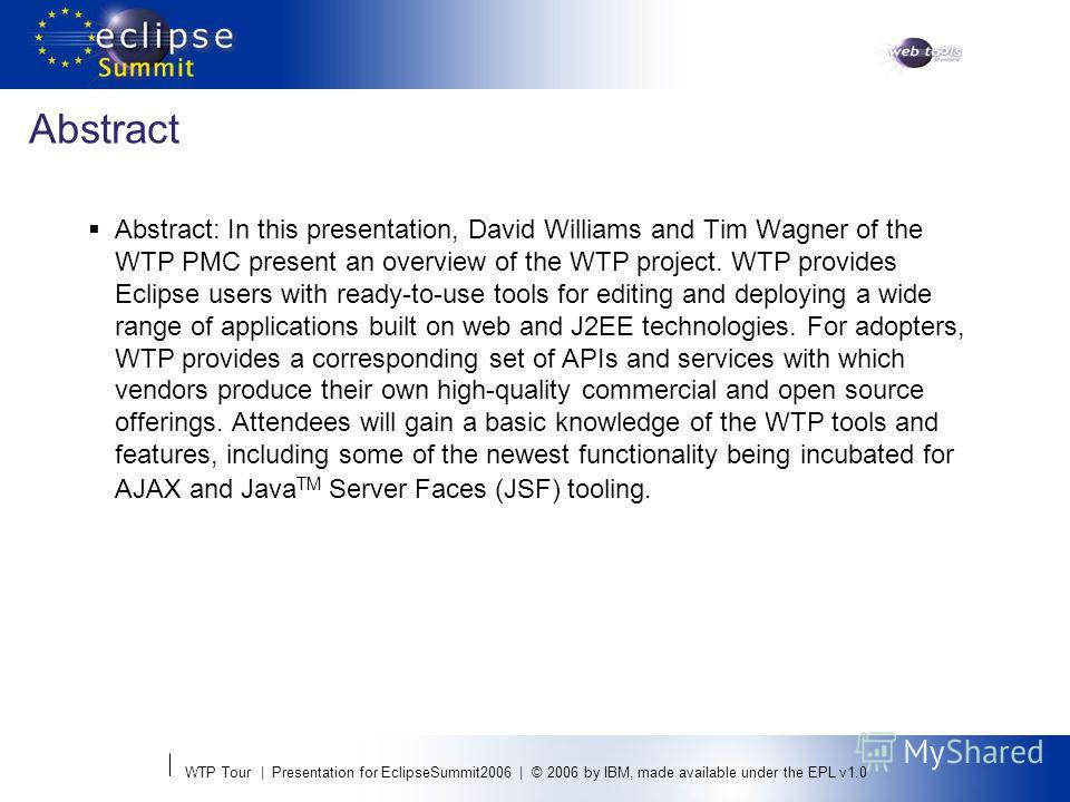 WTP Tour | Presentation for EclipseSummit2006 | © 2006 by IBM, made available under the EPL v1.0 Abstract Abstract: In this presentation, David Williams and Tim Wagner of the WTP PMC present an overview of the WTP project. WTP provides Eclipse users