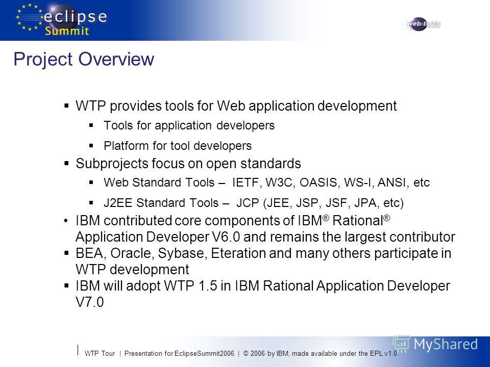 WTP Tour | Presentation for EclipseSummit2006 | © 2006 by IBM, made available under the EPL v1.0 Project Overview WTP provides tools for Web application development Tools for application developers Platform for tool developers Subprojects focus on op
