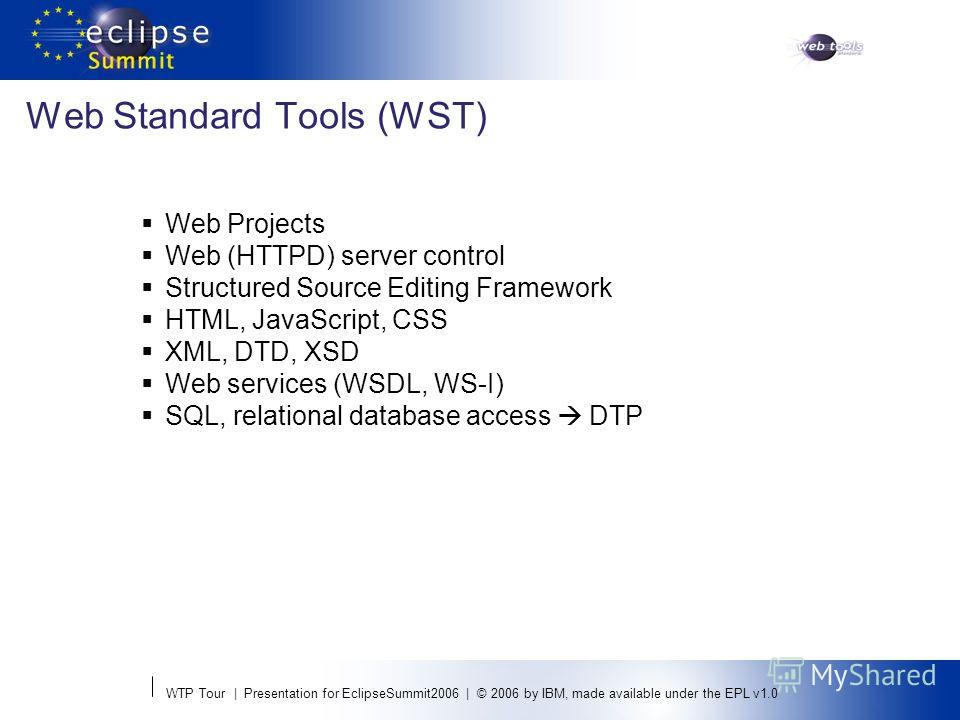 WTP Tour | Presentation for EclipseSummit2006 | © 2006 by IBM, made available under the EPL v1.0 Web Standard Tools (WST) Web Projects Web (HTTPD) server control Structured Source Editing Framework HTML, JavaScript, CSS XML, DTD, XSD Web services (WS