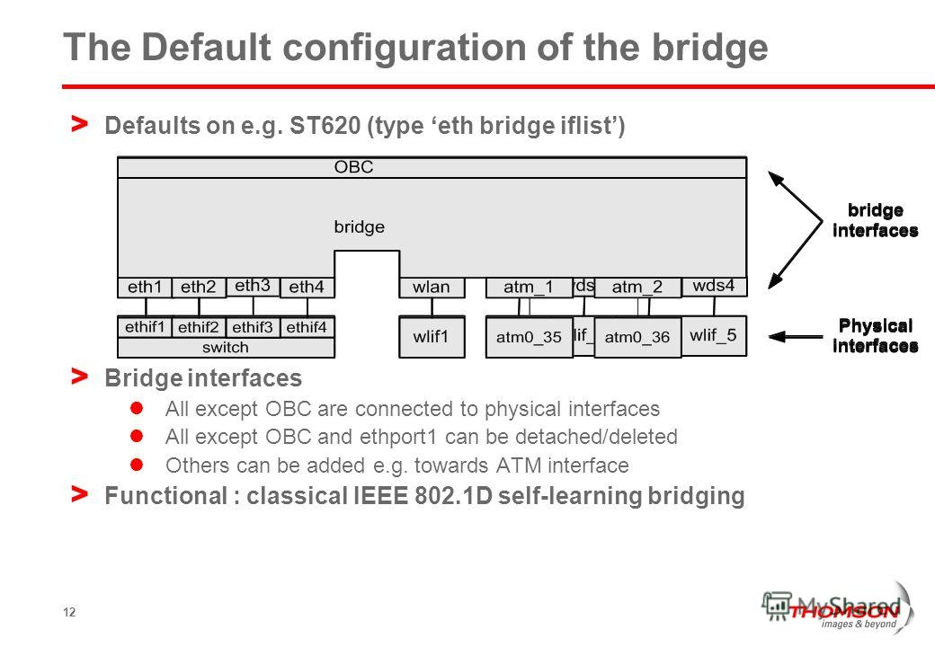 12 The Default configuration of the bridge > Defaults on e.g. ST620 (type eth bridge iflist) > Bridge interfaces All except OBC are connected to physical interfaces All except OBC and ethport1 can be detached/deleted Others can be added e.g. towards