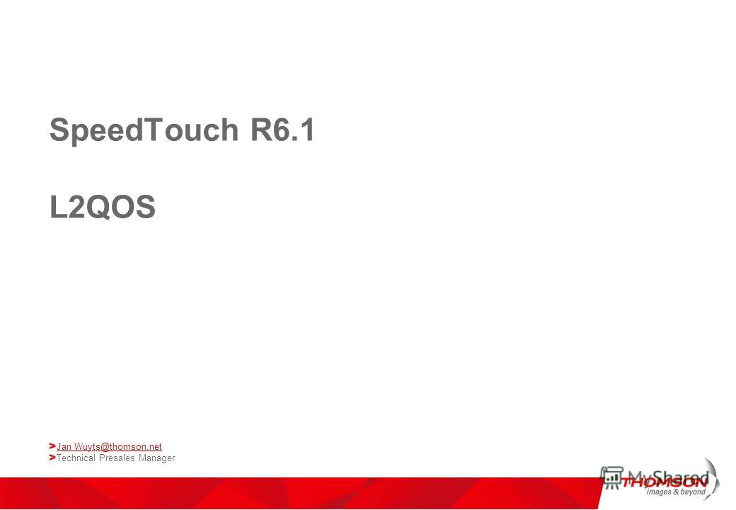 SpeedTouch R6.1 L2QOS > Jan Wuyts@thomson.net Jan Wuyts@thomson.net > Technical Presales Manager