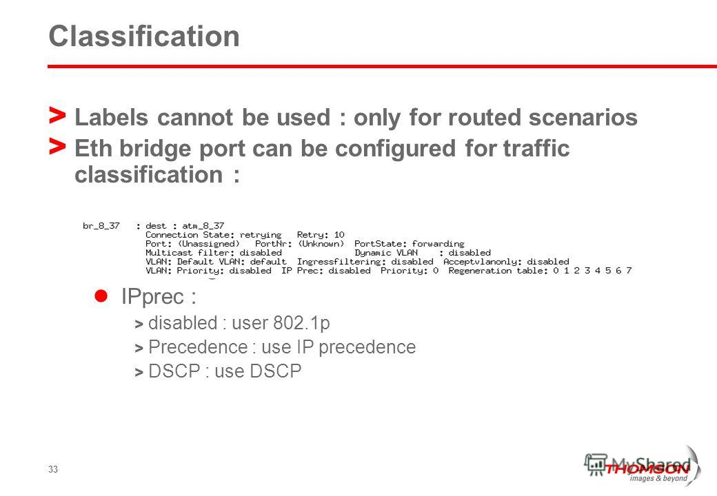 33 Classification > Labels cannot be used : only for routed scenarios > Eth bridge port can be configured for traffic classification : Prioconfig = overwrite IPprec : > disabled : user 802.1p > Precedence : use IP precedence > DSCP : use DSCP