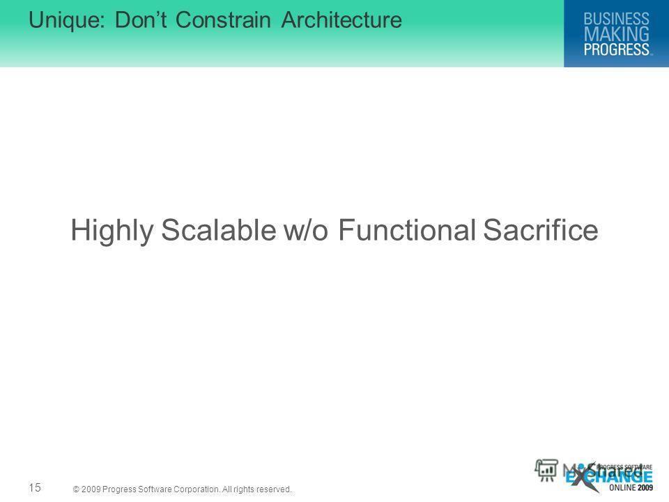 © 2009 Progress Software Corporation. All rights reserved. Highly Scalable w/o Functional Sacrifice Unique: Dont Constrain Architecture 15