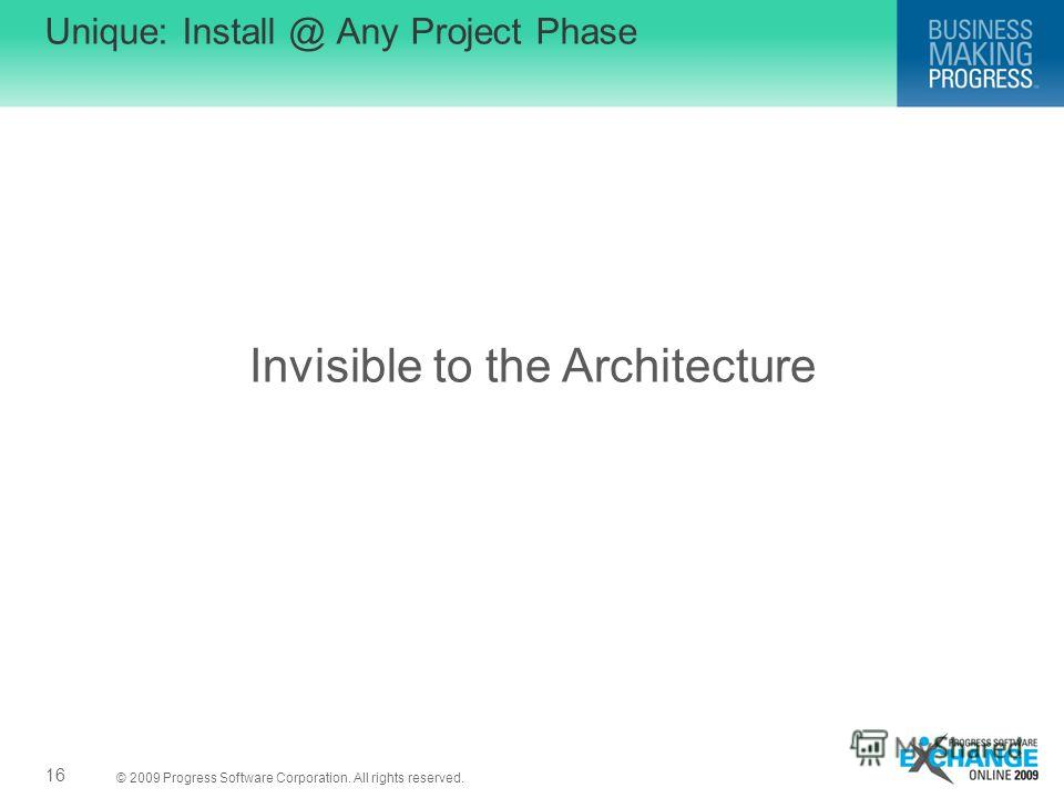 © 2009 Progress Software Corporation. All rights reserved. Invisible to the Architecture Unique: Install @ Any Project Phase 16