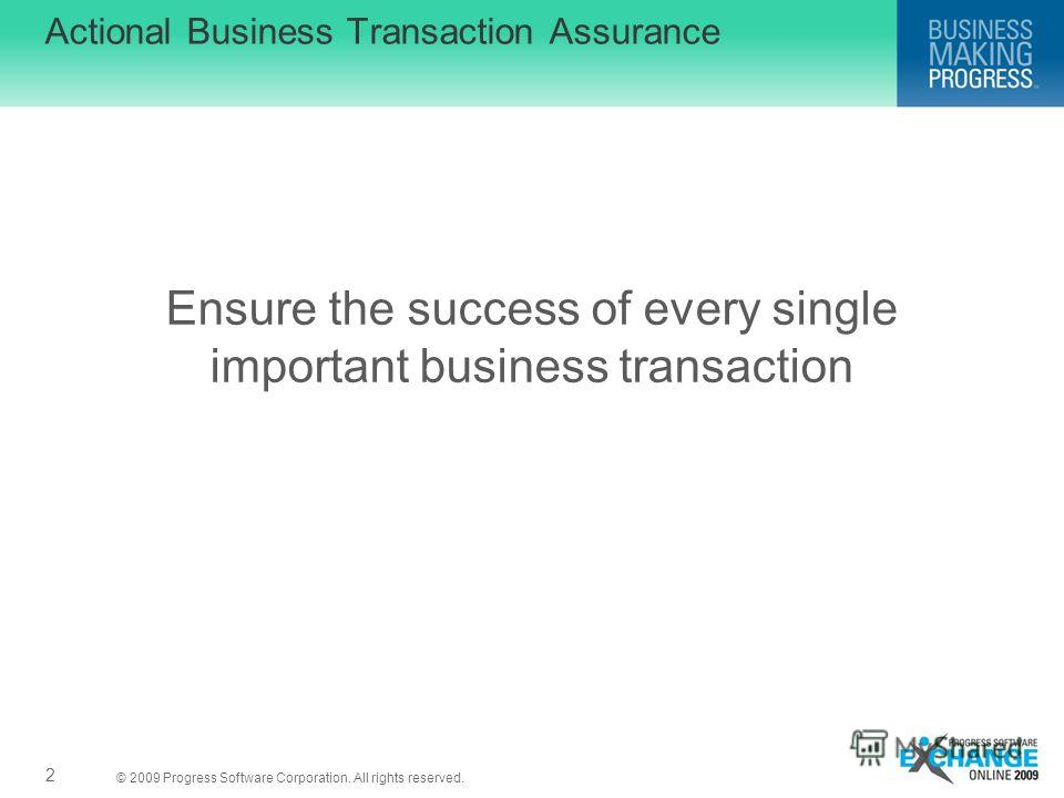 © 2009 Progress Software Corporation. All rights reserved. 2 Actional Business Transaction Assurance Ensure the success of every single important business transaction