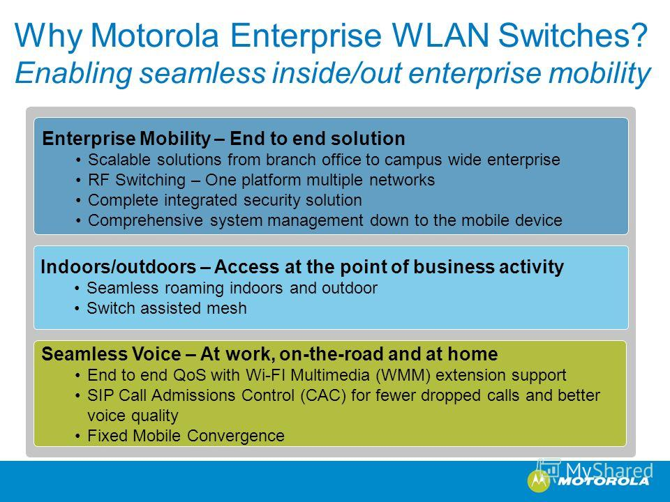 Why Motorola Enterprise WLAN Switches? Enabling seamless inside/out enterprise mobility Enterprise Mobility – End to end solution Scalable solutions from branch office to campus wide enterprise RF Switching – One platform multiple networks Complete i