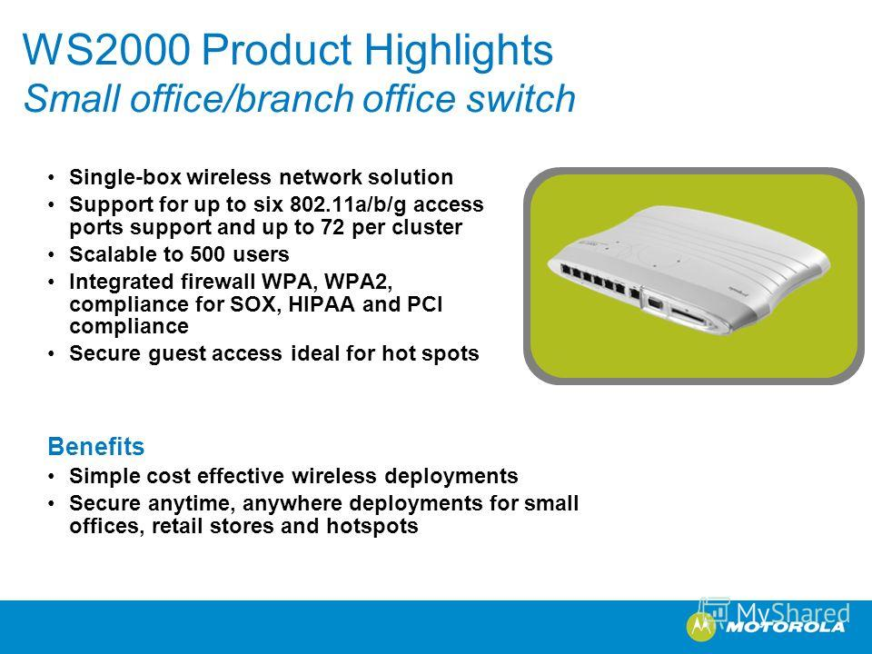 WS2000 Product Highlights Small office/branch office switch Single-box wireless network solution Support for up to six 802.11a/b/g access ports support and up to 72 per cluster Scalable to 500 users Integrated firewall WPA, WPA2, compliance for SOX,