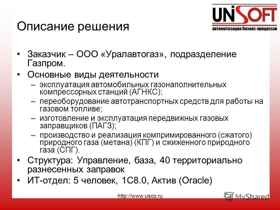 http://www.usco.ru Описание решения Заказчик – ООО «Уралавтогаз», подразделение Газпром. Основные виды деятельности –эксплуатация автомобильных газонаполнительных компрессорных станций (АГНКС); –переоборудование автотранспортных средств для работы на