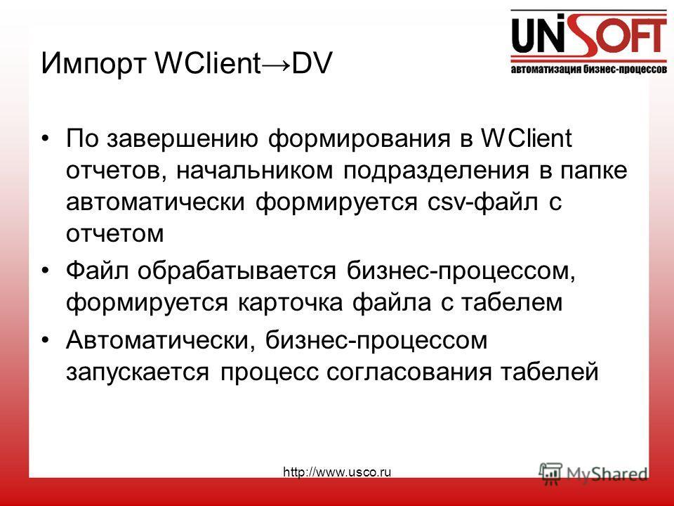 http://www.usco.ru Импорт WClientDV По завершению формирования в WClient отчетов, начальником подразделения в папке автоматически формируется csv-файл с отчетом Файл обрабатывается бизнес-процессом, формируется карточка файла с табелем Автоматически,