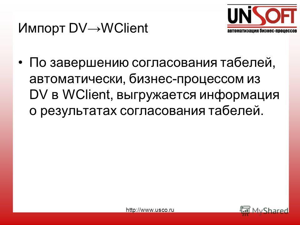 http://www.usco.ru Импорт DVWClient По завершению согласования табелей, автоматически, бизнес-процессом из DV в WClient, выгружается информация о результатах согласования табелей.