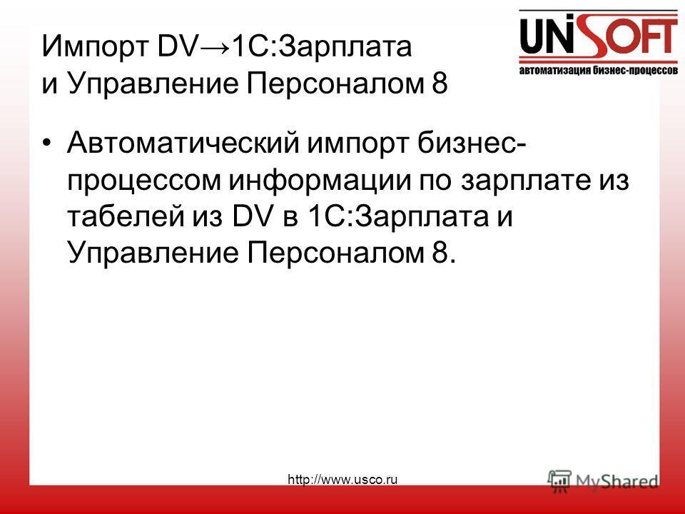 http://www.usco.ru Импорт DV1С:Зарплата и Управление Персоналом 8 Автоматический импорт бизнес- процессом информации по зарплате из табелей из DV в 1С:Зарплата и Управление Персоналом 8.