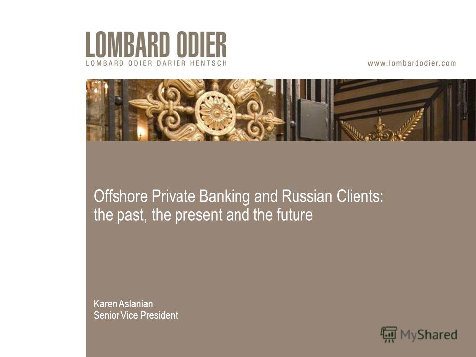 Offshore Private Banking and Russian Clients: the past, the present and the future Karen Aslanian Senior Vice President
