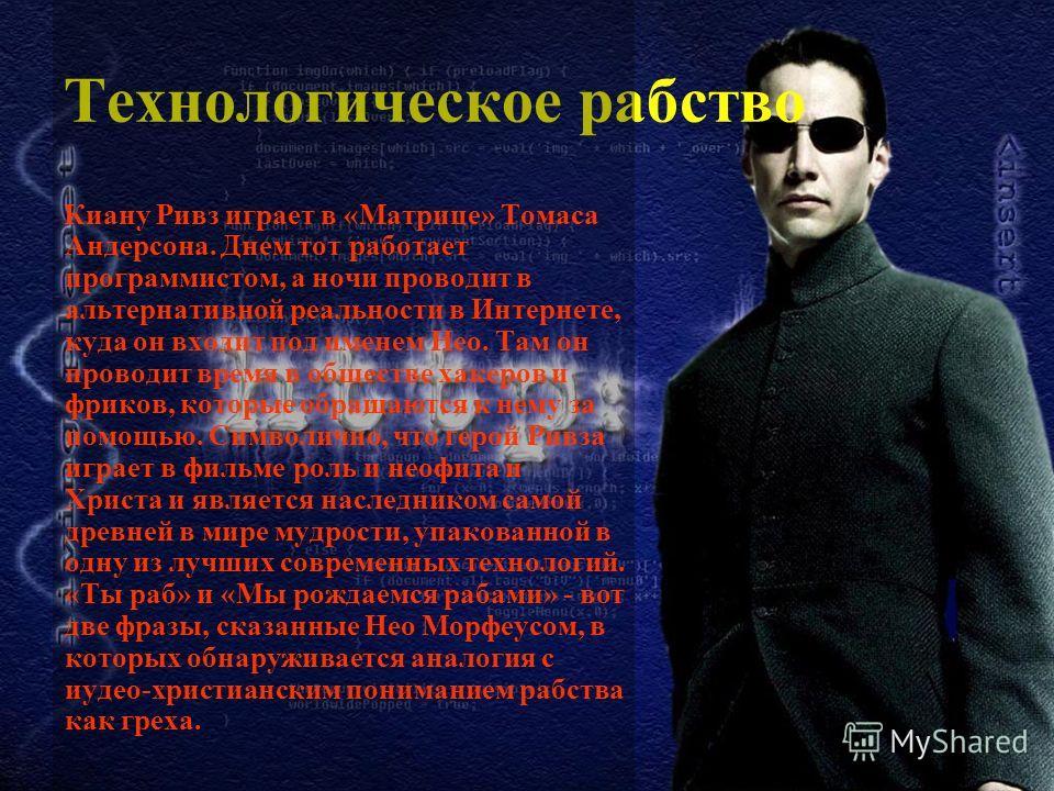 Технологическое рабство Киану Ривз играет в «Матрице» Томаса Андерсона. Днем тот работает программистом, а ночи проводит в альтернативной реальности в Интернете, куда он входит под именем Нео. Там он проводит время в обществе хакеров и фриков, которы
