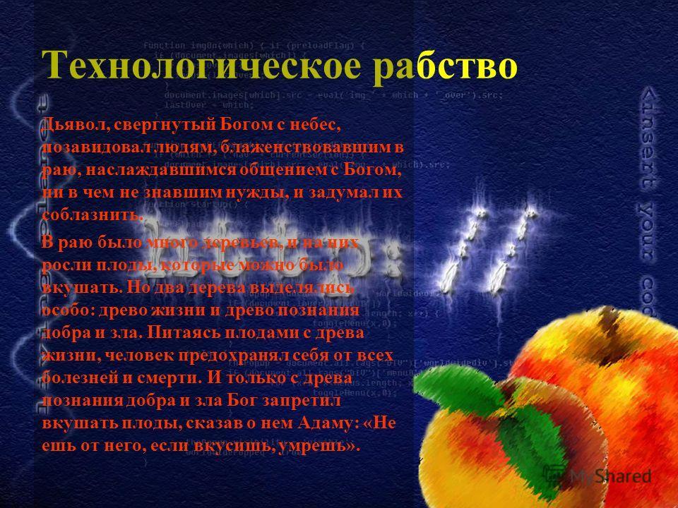 Технологическое рабство Дьявол, свергнутый Богом с небес, позавидовал людям, блаженствовавшим в раю, наслаждавшимся общением с Богом, ни в чем не знавшим нужды, и задумал их соблазнить. В раю было много деревьев, и на них росли плоды, которые можно б
