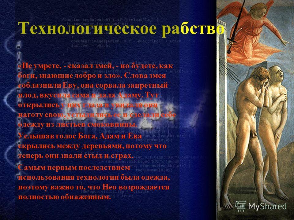Технологическое рабство «Не умрете, - сказал змей, - но будете, как боги, знающие добро и зло». Слова змея соблазнили Еву, она сорвала запретный плод, вкусила сама и дала Адаму. Тут открылись у них глаза и увидали они наготу свою, устыдились ее и сде
