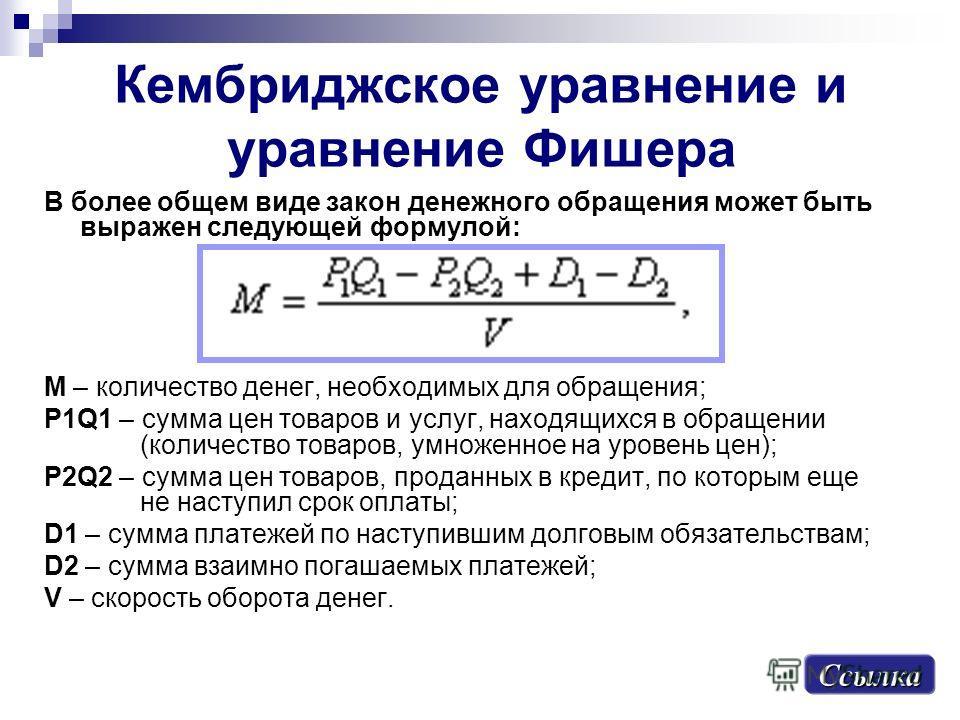 Кембриджское уравнение и уравнение Фишера В более общем виде закон денежного обращения может быть выражен следующей формулой: М – количество денег, необходимых для обращения; P1Q1 – сумма цен товаров и услуг, находящихся в обращении (количество товар