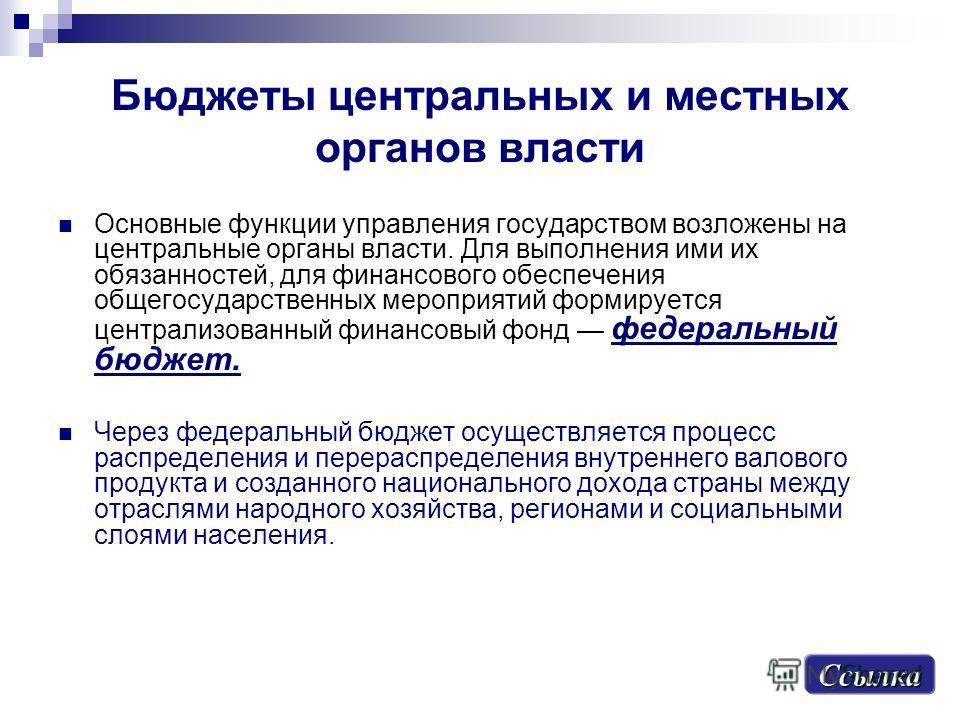 Бюджеты центральных и местных органов власти Основные функции управления государством возложены на центральные органы власти. Для выполнения ими их обязанностей, для финансового обеспечения общегосударственных мероприятий формируется централизованный