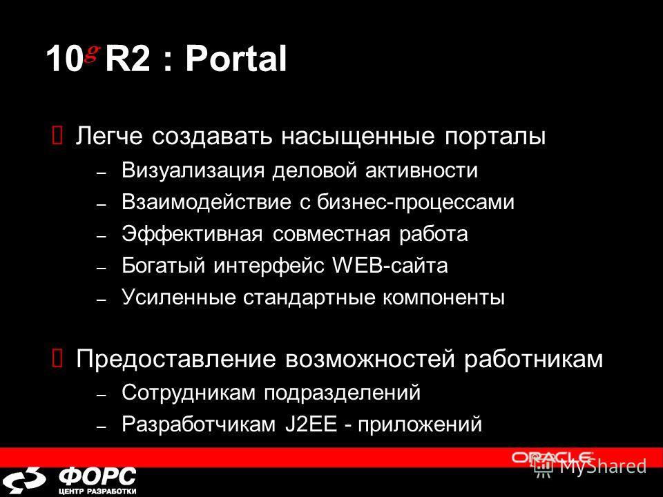 10 g R2 : Portal Легче создавать насыщенные порталы – Визуализация деловой активности – Взаимодействие с бизнес-процессами – Эффективная совместная работа – Богатый интерфейс WEB-сайта – Усиленные стандартные компоненты Предоставление возможностей ра