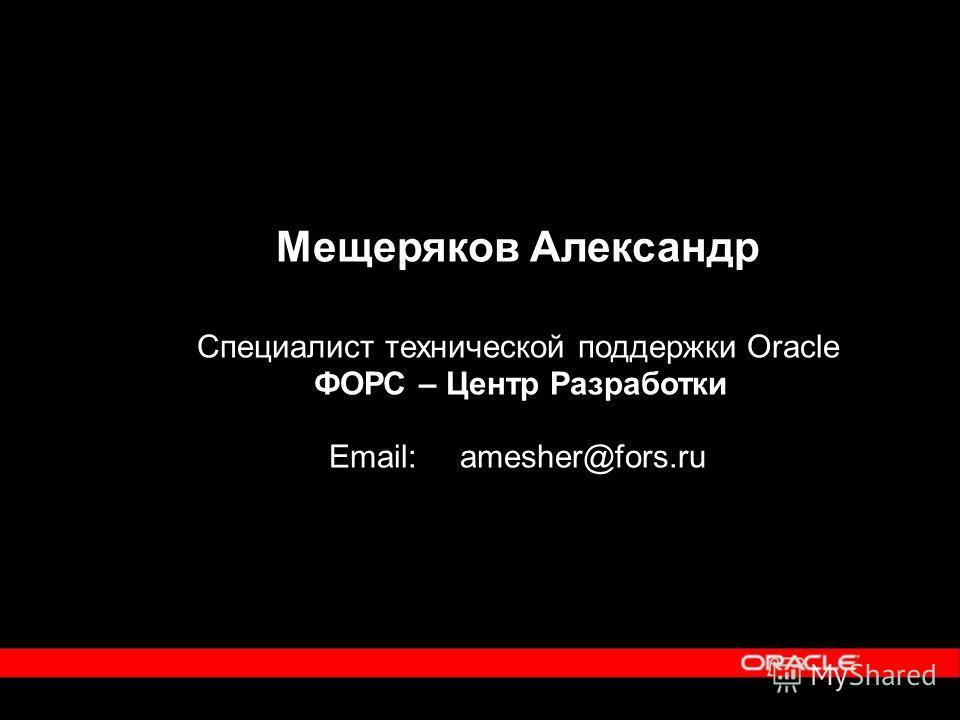 Мещеряков Александр Специалист технической поддержки Oracle ФОРС – Центр Разработки Email: amesher@fors.ru