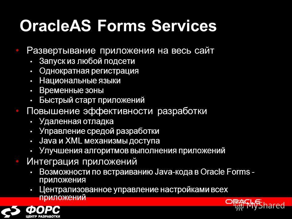 OracleAS Forms Services Развертывание приложения на весь сайт Запуск из любой подсети Однократная регистрация Национальные языки Временные зоны Быстрый старт приложений Повышение эффективности разработки Удаленная отладка Управление средой разработки