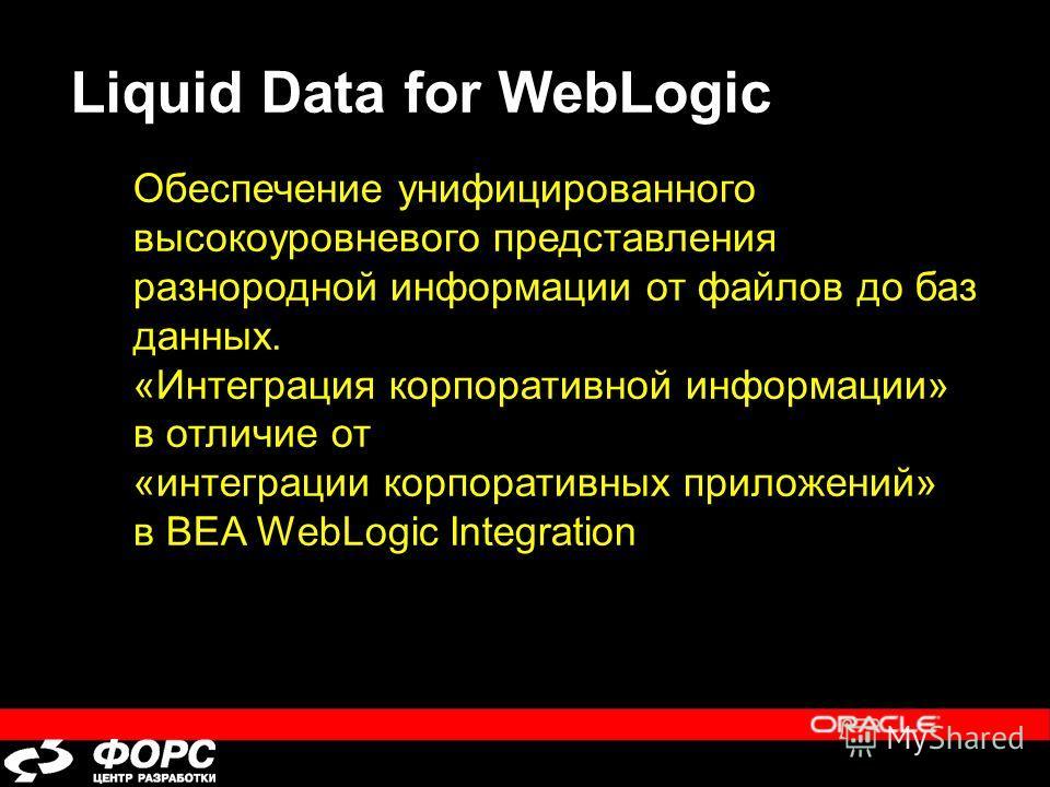 Liquid Data for WebLogic Обеспечение унифицированного высокоуровневого представления разнородной информации от файлов до баз данных. «Интеграция корпоративной информации» в отличие от «интеграции корпоративных приложений» в BEA WebLogic Integration